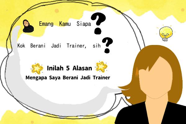 Emang Kamu Siapa? Kok Berani Jadi Trainer, Sih? Inilah 5 Alasan, Mengapa Saya Berani Jadi Trainer